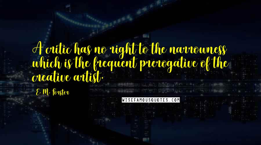 E. M. Forster quotes: A critic has no right to the narrowness which is the frequent prerogative of the creative artist.