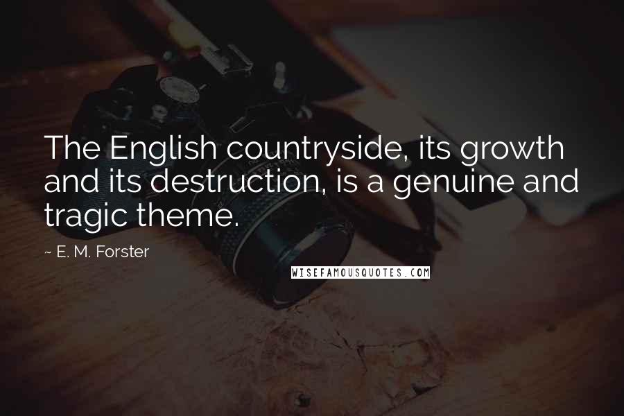 E. M. Forster quotes: The English countryside, its growth and its destruction, is a genuine and tragic theme.