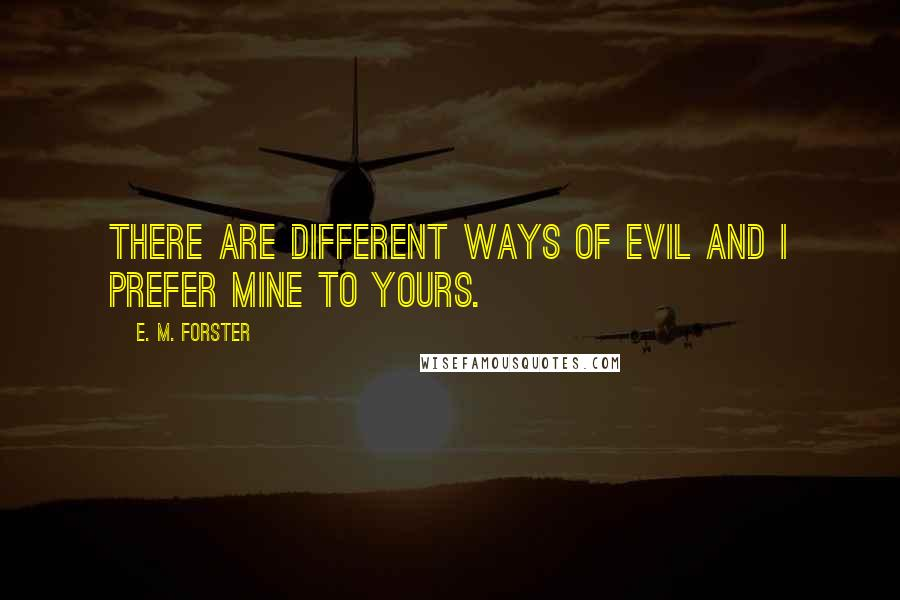E. M. Forster quotes: There are different ways of evil and I prefer mine to yours.