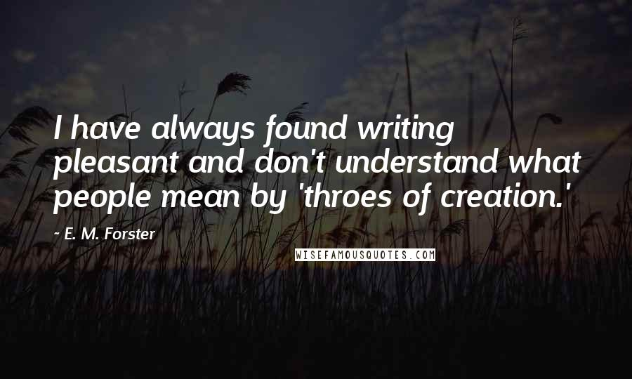 E. M. Forster quotes: I have always found writing pleasant and don't understand what people mean by 'throes of creation.'