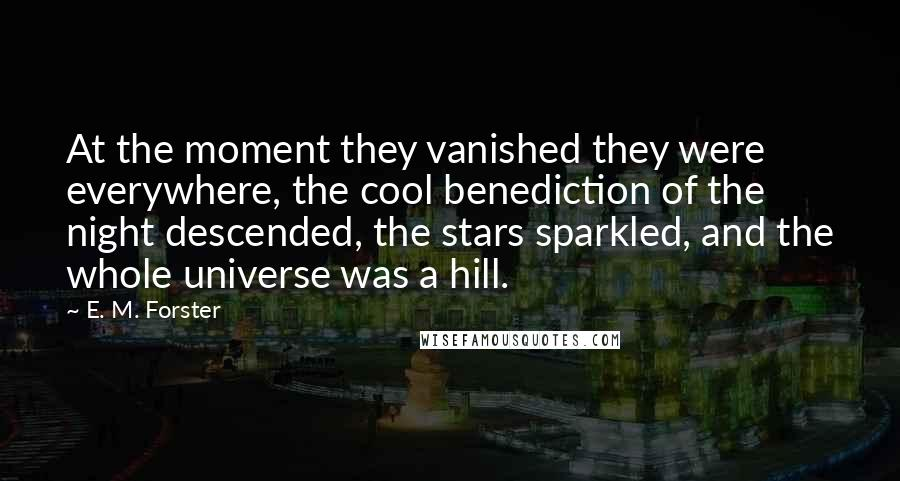 E. M. Forster quotes: At the moment they vanished they were everywhere, the cool benediction of the night descended, the stars sparkled, and the whole universe was a hill.