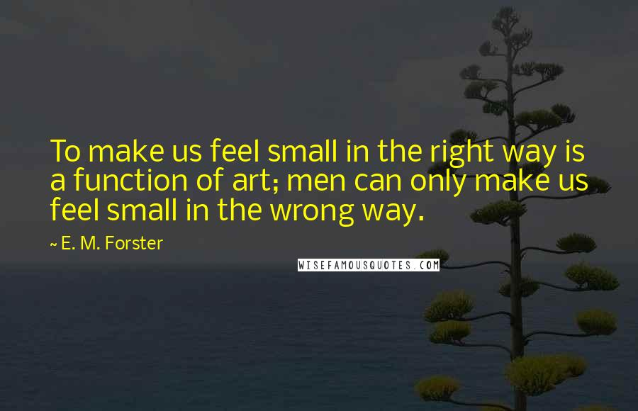 E. M. Forster quotes: To make us feel small in the right way is a function of art; men can only make us feel small in the wrong way.