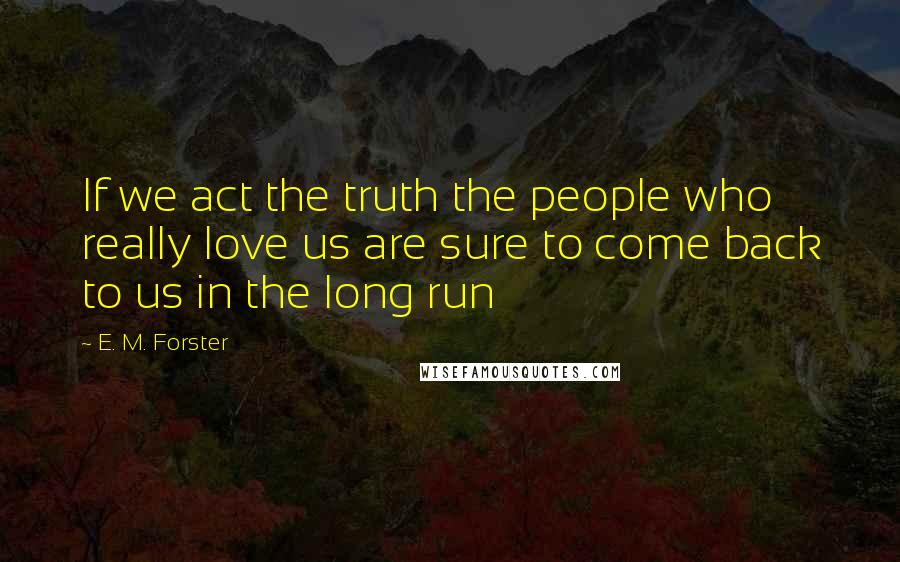 E. M. Forster quotes: If we act the truth the people who really love us are sure to come back to us in the long run