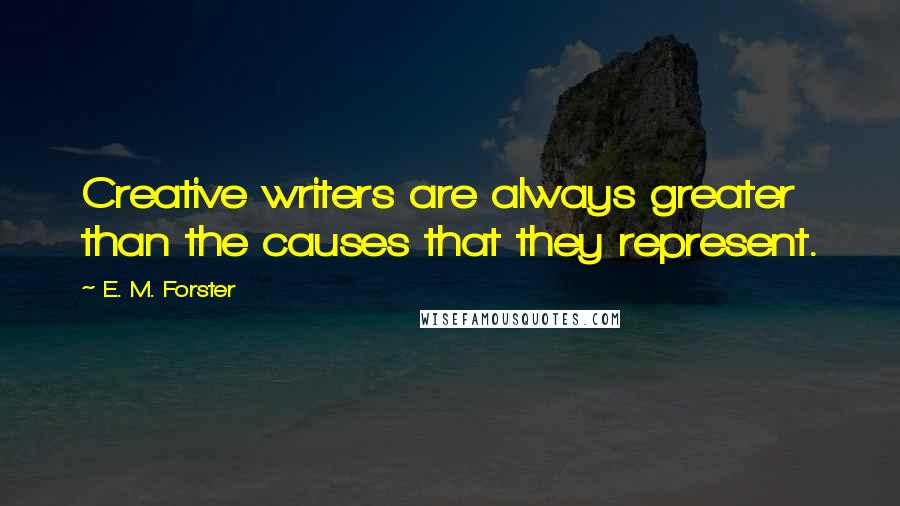 E. M. Forster quotes: Creative writers are always greater than the causes that they represent.