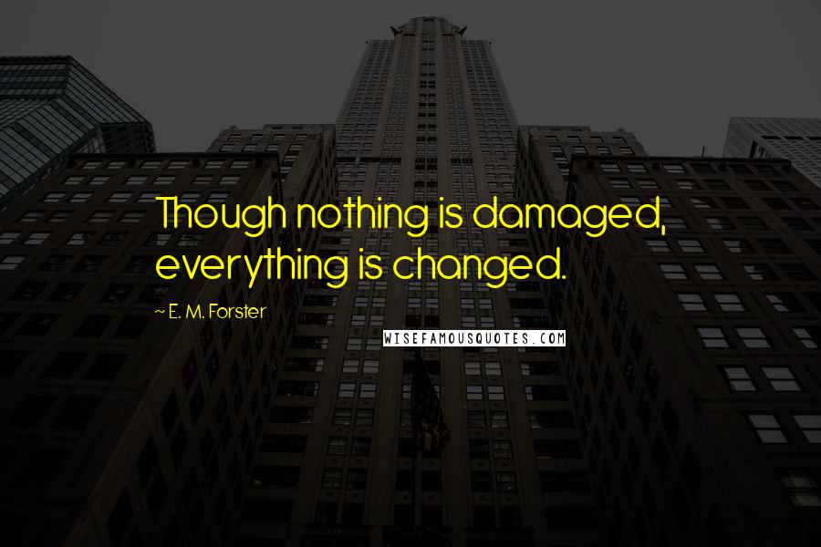 E. M. Forster quotes: Though nothing is damaged, everything is changed.