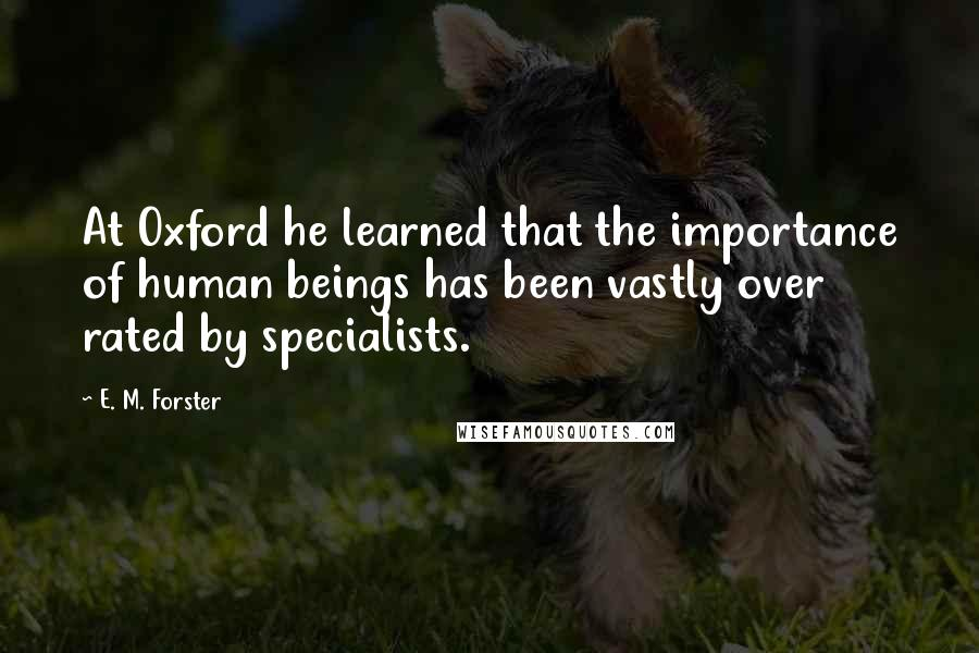 E. M. Forster quotes: At Oxford he learned that the importance of human beings has been vastly over rated by specialists.