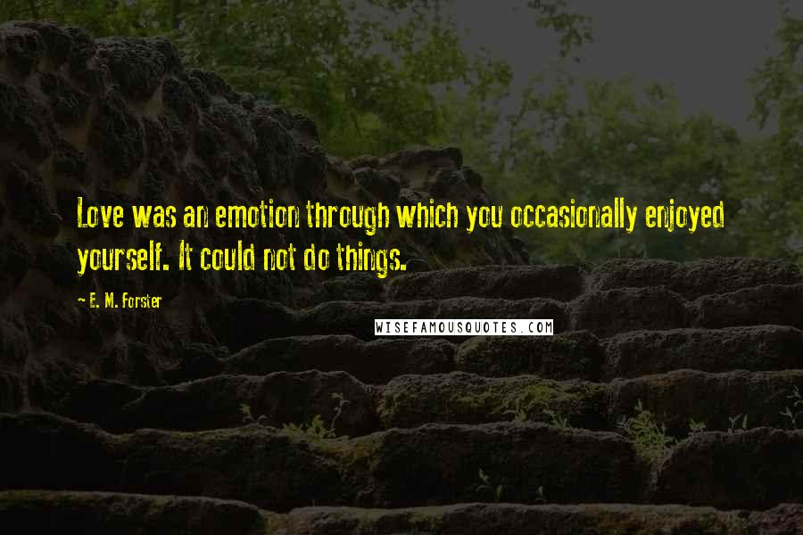 E. M. Forster quotes: Love was an emotion through which you occasionally enjoyed yourself. It could not do things.
