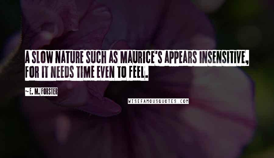E. M. Forster quotes: A slow nature such as Maurice's appears insensitive, for it needs time even to feel.