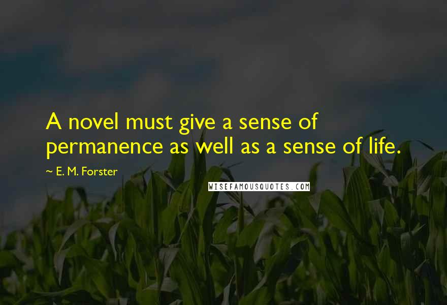 E. M. Forster quotes: A novel must give a sense of permanence as well as a sense of life.
