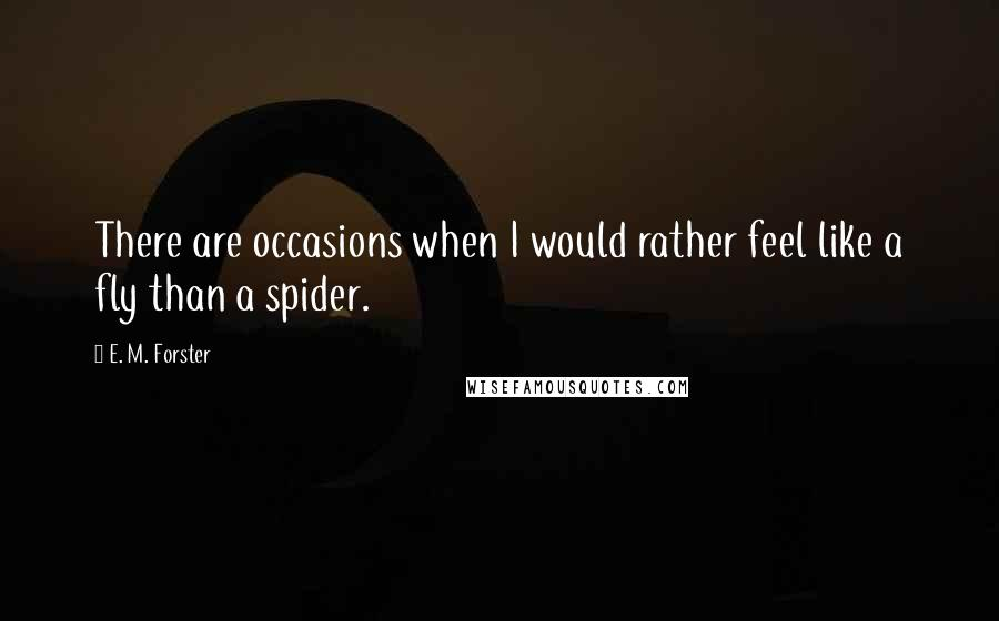 E. M. Forster quotes: There are occasions when I would rather feel like a fly than a spider.
