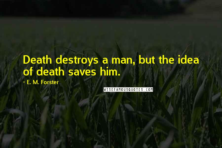 E. M. Forster quotes: Death destroys a man, but the idea of death saves him.