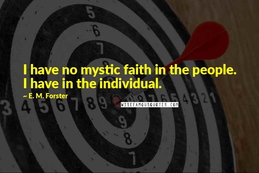 E. M. Forster quotes: I have no mystic faith in the people. I have in the individual.