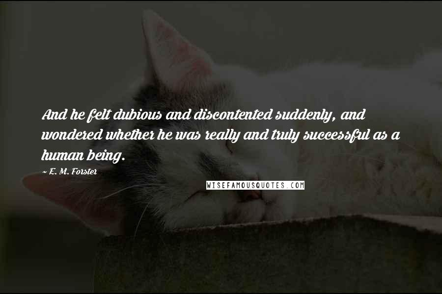 E. M. Forster quotes: And he felt dubious and discontented suddenly, and wondered whether he was really and truly successful as a human being.
