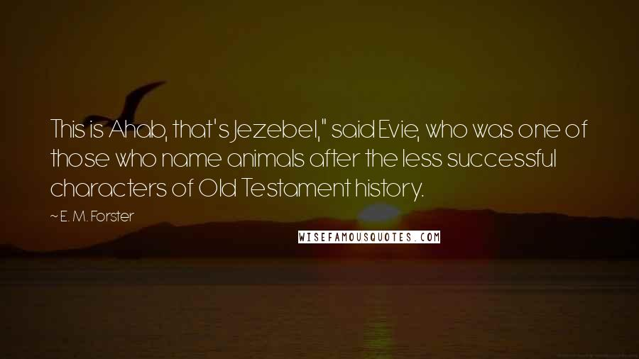 "E. M. Forster quotes: This is Ahab, that's Jezebel,"" said Evie, who was one of those who name animals after the less successful characters of Old Testament history."