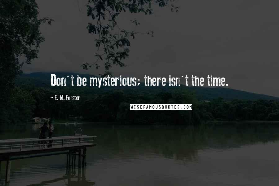 E. M. Forster quotes: Don't be mysterious; there isn't the time.