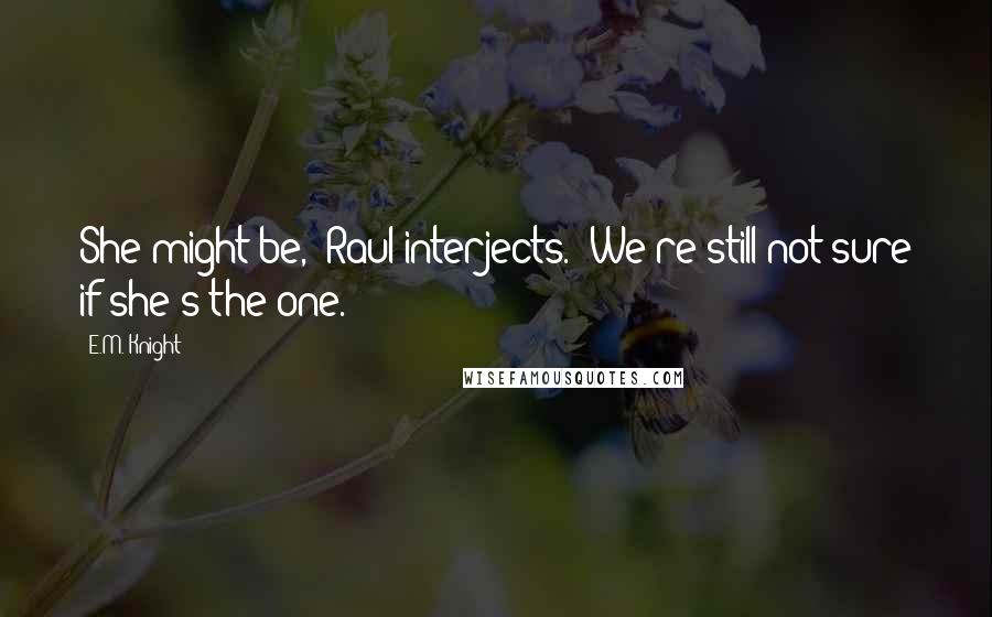 "E.M. Knight quotes: She might be,"" Raul interjects. ""We're still not sure if she's the one."