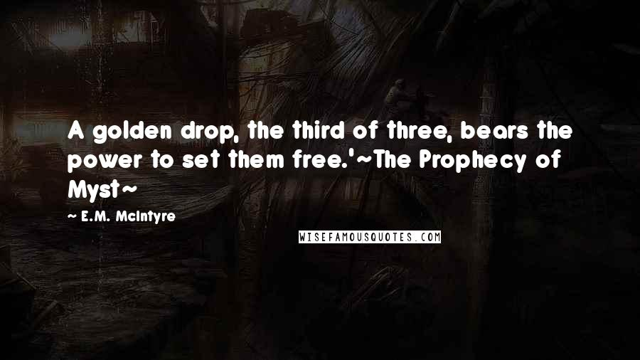 E.M. McIntyre quotes: A golden drop, the third of three, bears the power to set them free.'~The Prophecy of Myst~