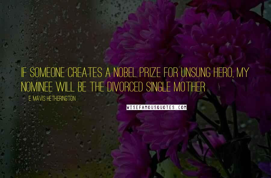 E. Mavis Hetherington quotes: If someone creates a Nobel Prize for Unsung Hero, my nominee will be the divorced single mother