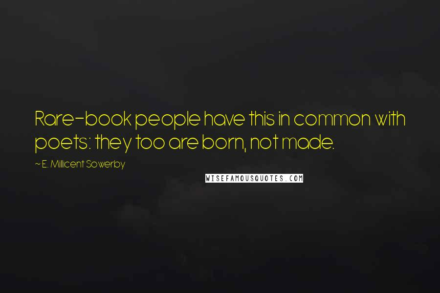 E. Millicent Sowerby quotes: Rare-book people have this in common with poets: they too are born, not made.