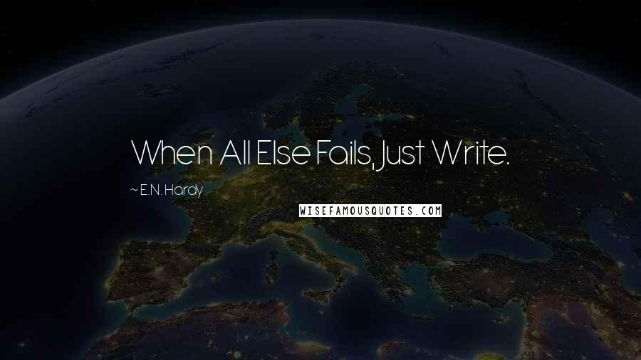 E.N. Hardy quotes: When All Else Fails, Just Write.