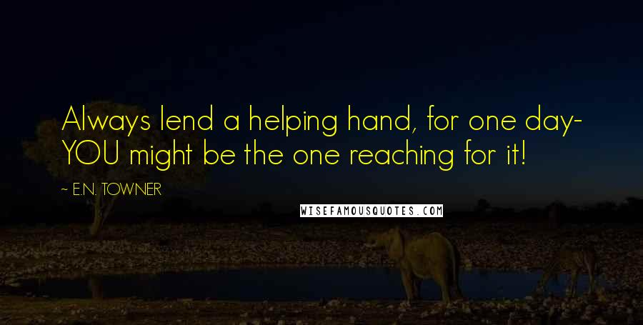 E.N. TOWNER quotes: Always lend a helping hand, for one day- YOU might be the one reaching for it!