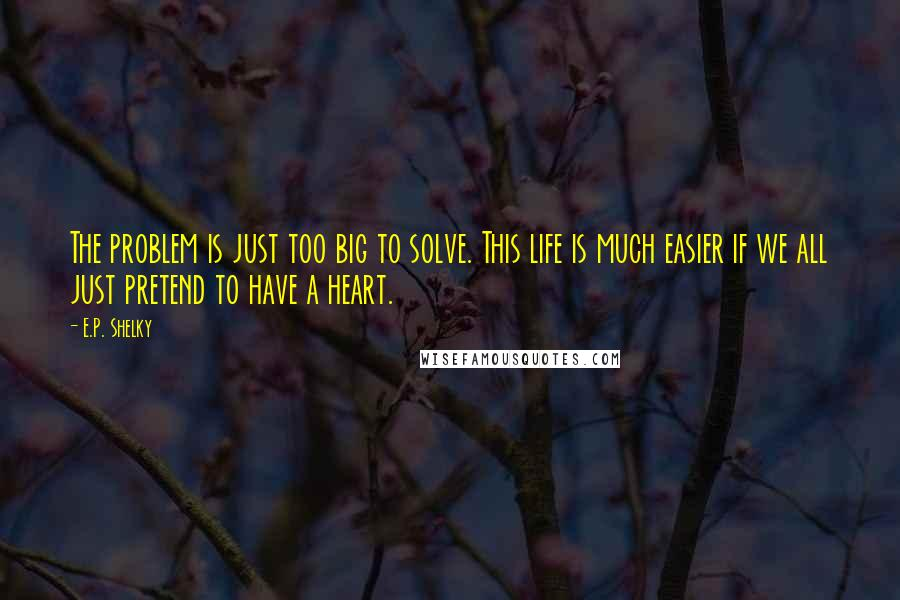 E.P. Shelky quotes: The problem is just too big to solve. This life is much easier if we all just pretend to have a heart.