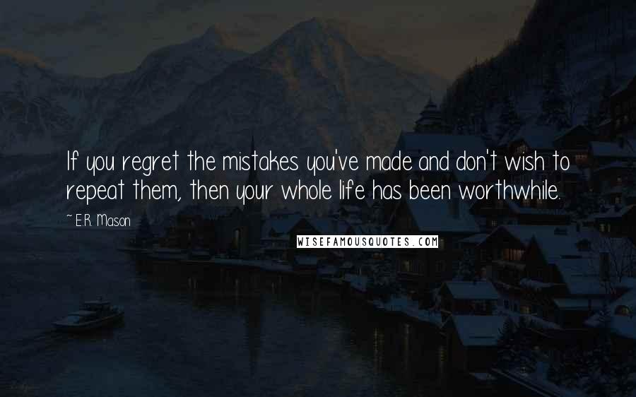 E.R. Mason quotes: If you regret the mistakes you've made and don't wish to repeat them, then your whole life has been worthwhile.
