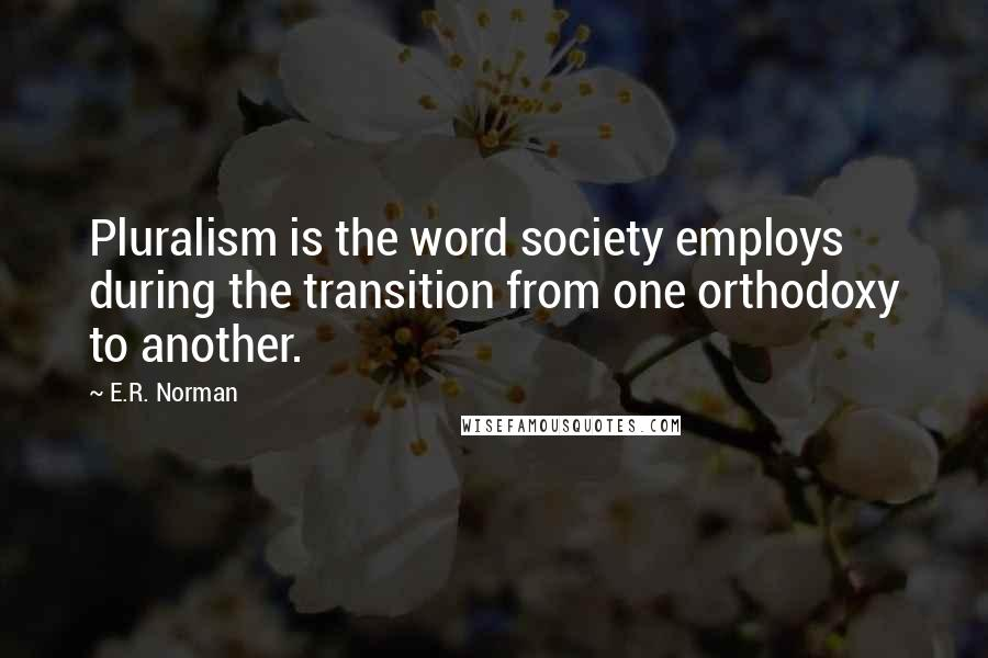 E.R. Norman quotes: Pluralism is the word society employs during the transition from one orthodoxy to another.
