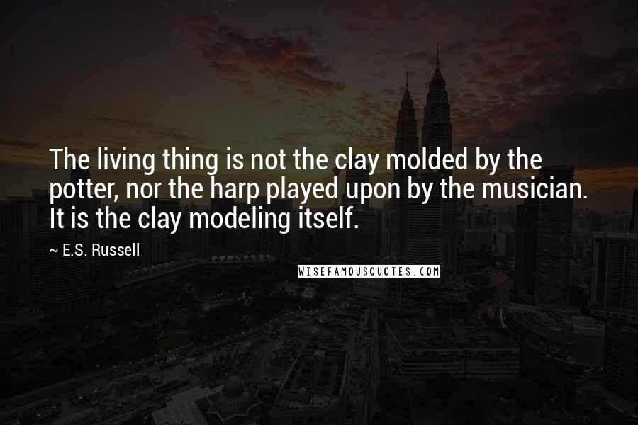 E.S. Russell quotes: The living thing is not the clay molded by the potter, nor the harp played upon by the musician. It is the clay modeling itself.