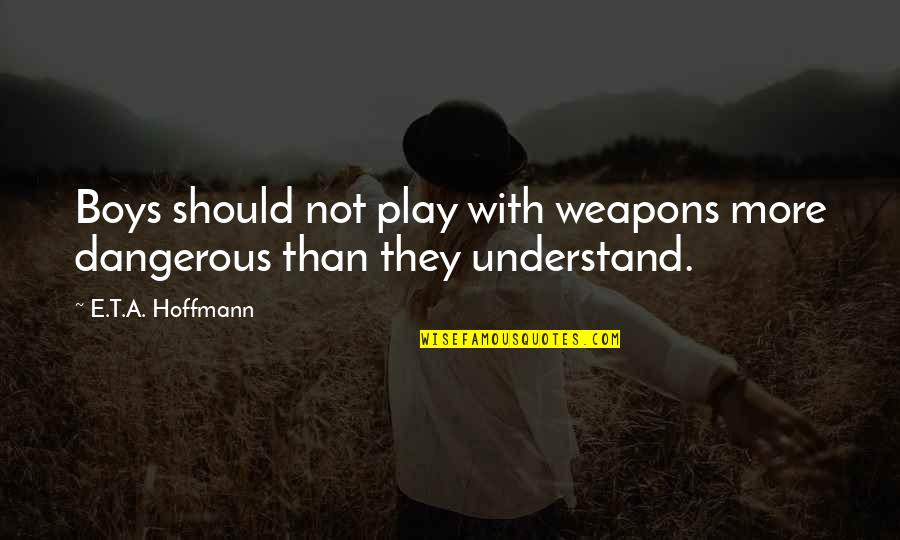 E.t.a. Hoffmann Quotes By E.T.A. Hoffmann: Boys should not play with weapons more dangerous