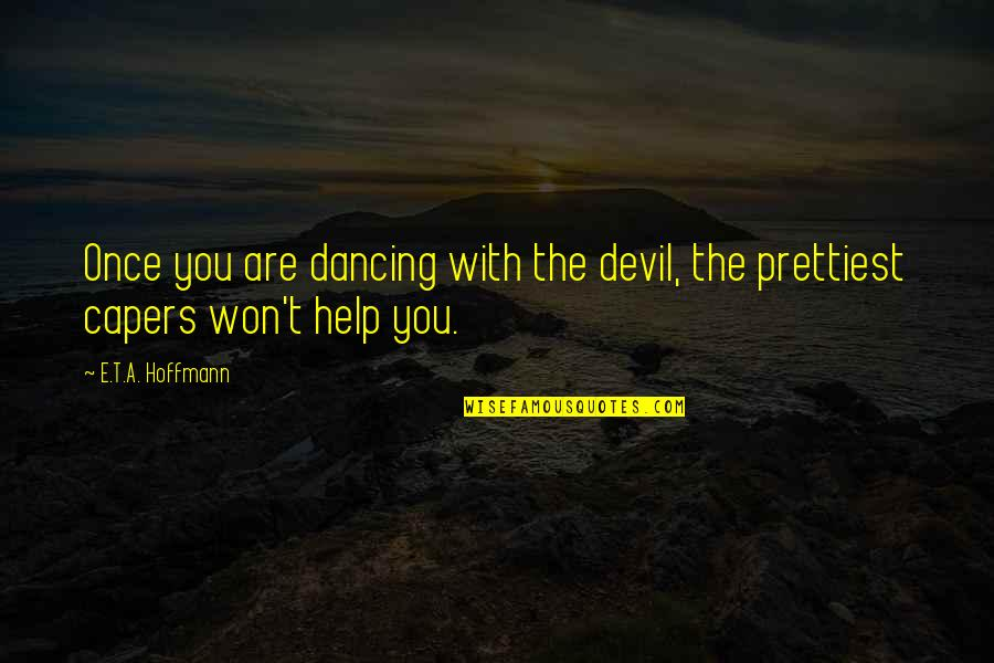 E.t.a. Hoffmann Quotes By E.T.A. Hoffmann: Once you are dancing with the devil, the