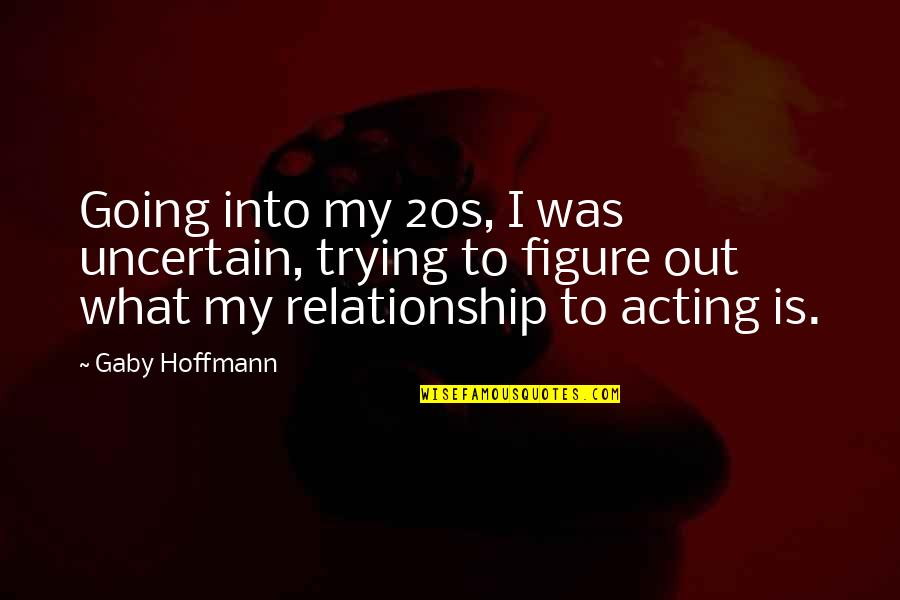 E.t.a. Hoffmann Quotes By Gaby Hoffmann: Going into my 20s, I was uncertain, trying
