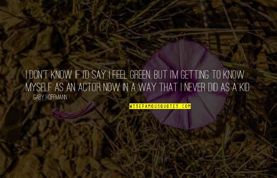 E.t.a. Hoffmann Quotes By Gaby Hoffmann: I don't know if I'd say I feel