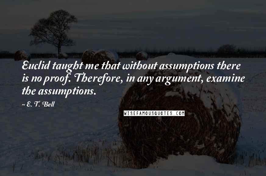 E. T. Bell quotes: Euclid taught me that without assumptions there is no proof. Therefore, in any argument, examine the assumptions.