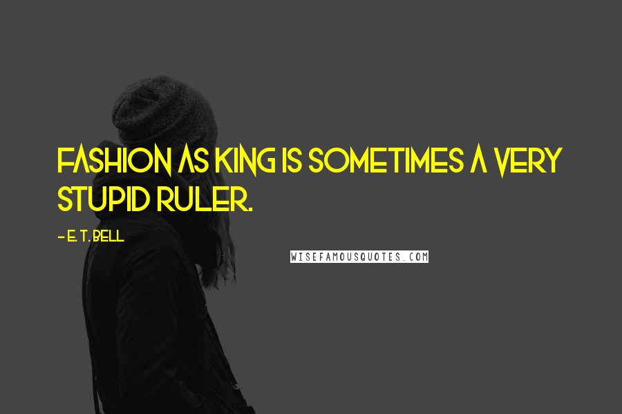 E. T. Bell quotes: Fashion as King is sometimes a very stupid ruler.