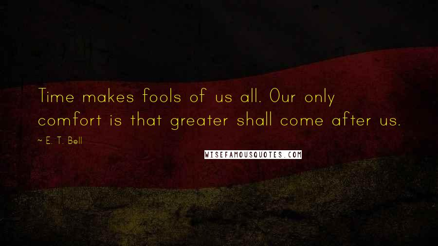 E. T. Bell quotes: Time makes fools of us all. Our only comfort is that greater shall come after us.