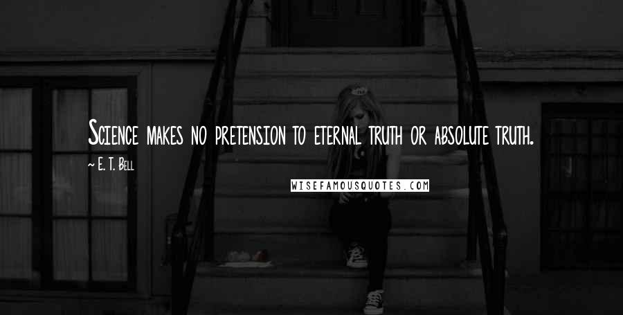 E. T. Bell quotes: Science makes no pretension to eternal truth or absolute truth.