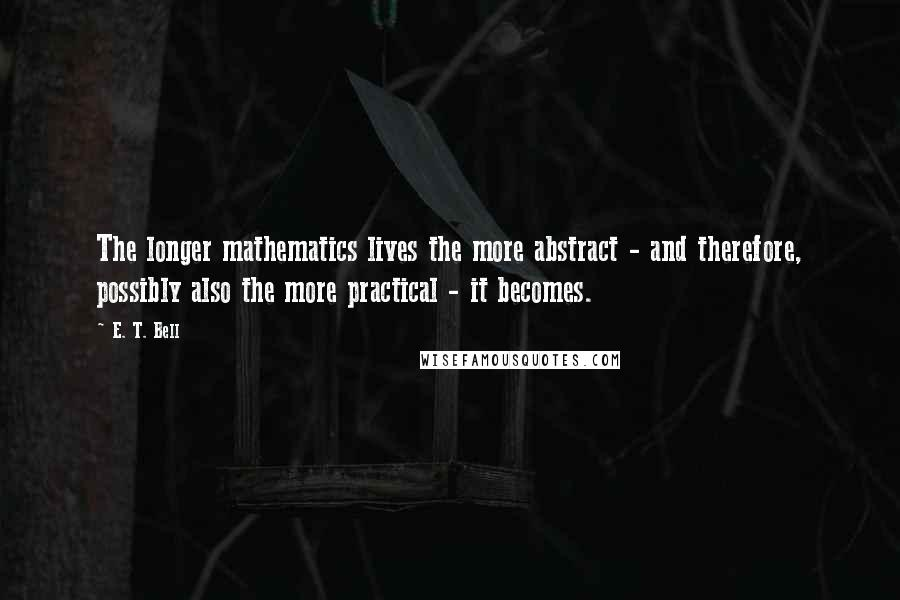 E. T. Bell quotes: The longer mathematics lives the more abstract - and therefore, possibly also the more practical - it becomes.