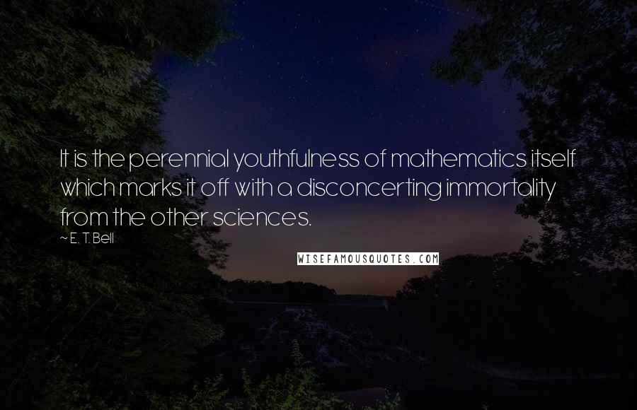 E. T. Bell quotes: It is the perennial youthfulness of mathematics itself which marks it off with a disconcerting immortality from the other sciences.