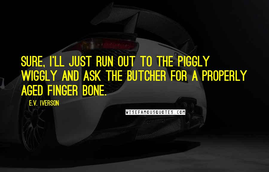 E.V. Iverson quotes: Sure, I'll just run out to the Piggly Wiggly and ask the butcher for a properly aged finger bone.