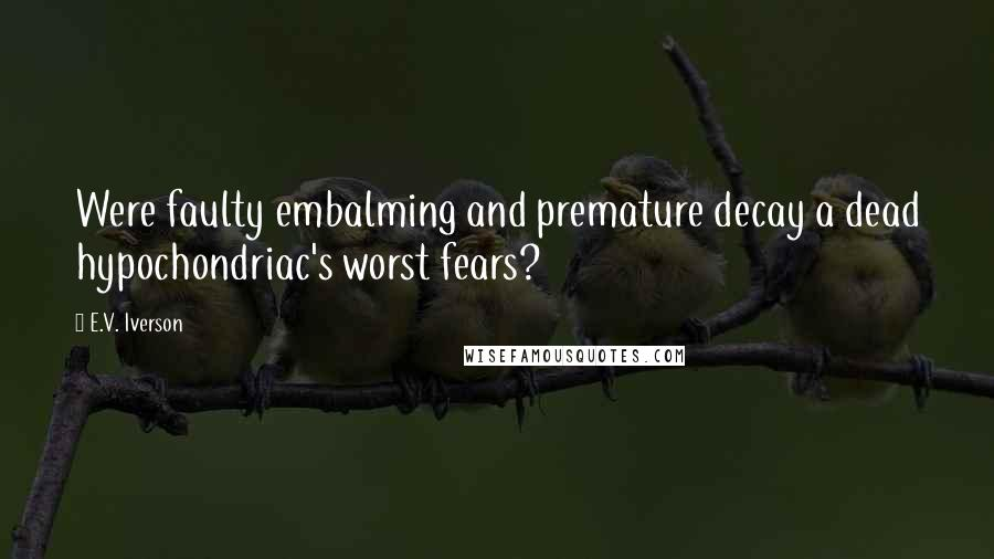 E.V. Iverson quotes: Were faulty embalming and premature decay a dead hypochondriac's worst fears?
