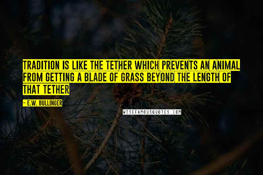 E.W. Bullinger quotes: Tradition is like the tether which prevents an animal from getting a blade of grass beyond the length of that tether