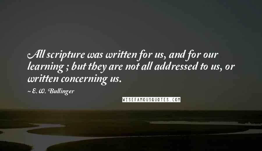 E.W. Bullinger quotes: All scripture was written for us, and for our learning ; but they are not all addressed to us, or written concerning us.