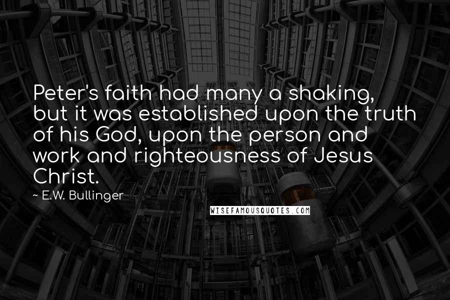 E.W. Bullinger quotes: Peter's faith had many a shaking, but it was established upon the truth of his God, upon the person and work and righteousness of Jesus Christ.