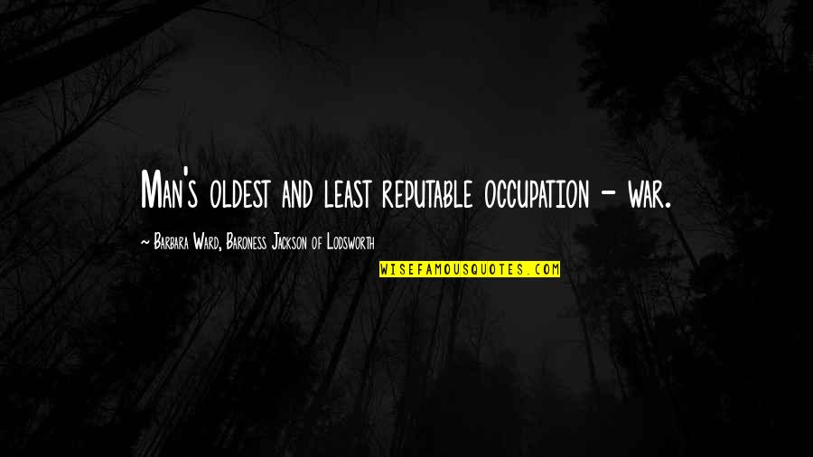 E W Jackson Quotes By Barbara Ward, Baroness Jackson Of Lodsworth: Man's oldest and least reputable occupation - war.