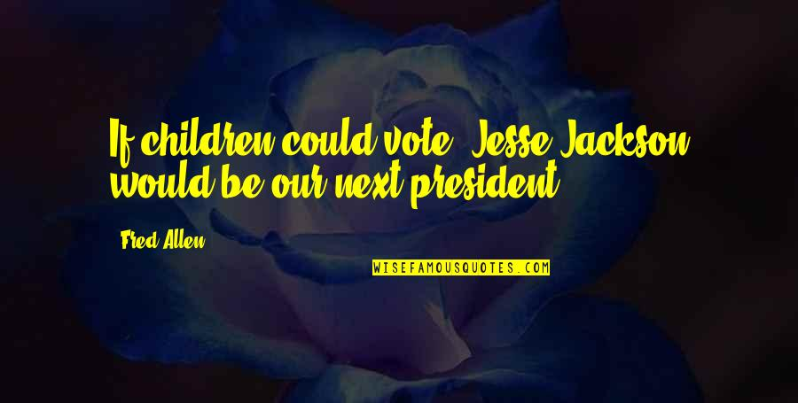 E W Jackson Quotes By Fred Allen: If children could vote, Jesse Jackson would be