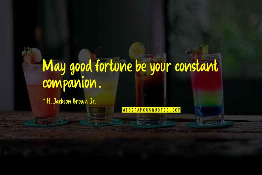 E W Jackson Quotes By H. Jackson Brown Jr.: May good fortune be your constant companion.