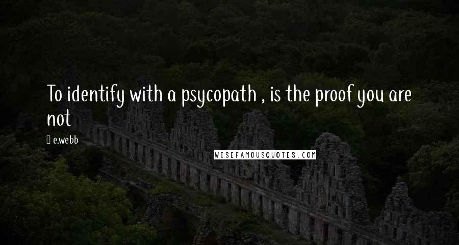 E.webb quotes: To identify with a psycopath , is the proof you are not