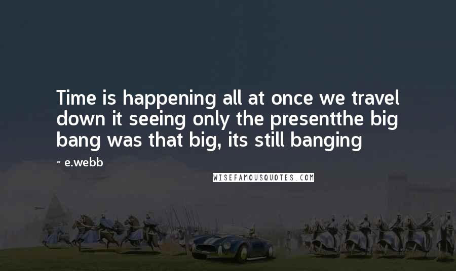 E.webb quotes: Time is happening all at once we travel down it seeing only the presentthe big bang was that big, its still banging