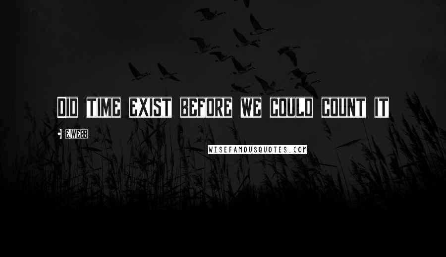 E.webb quotes: Did time exist before we could count it